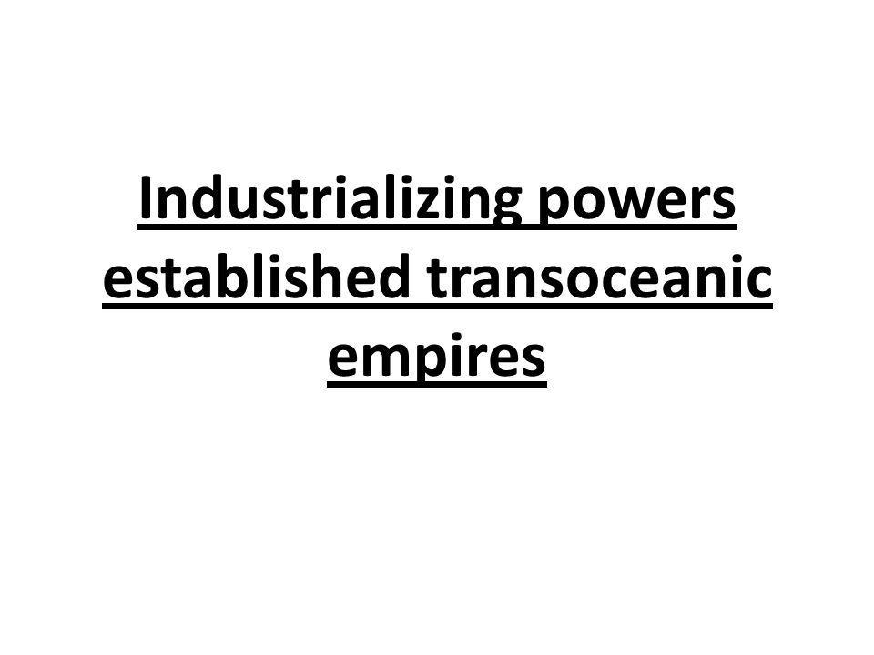 Industrializing powers established transoceanic empires