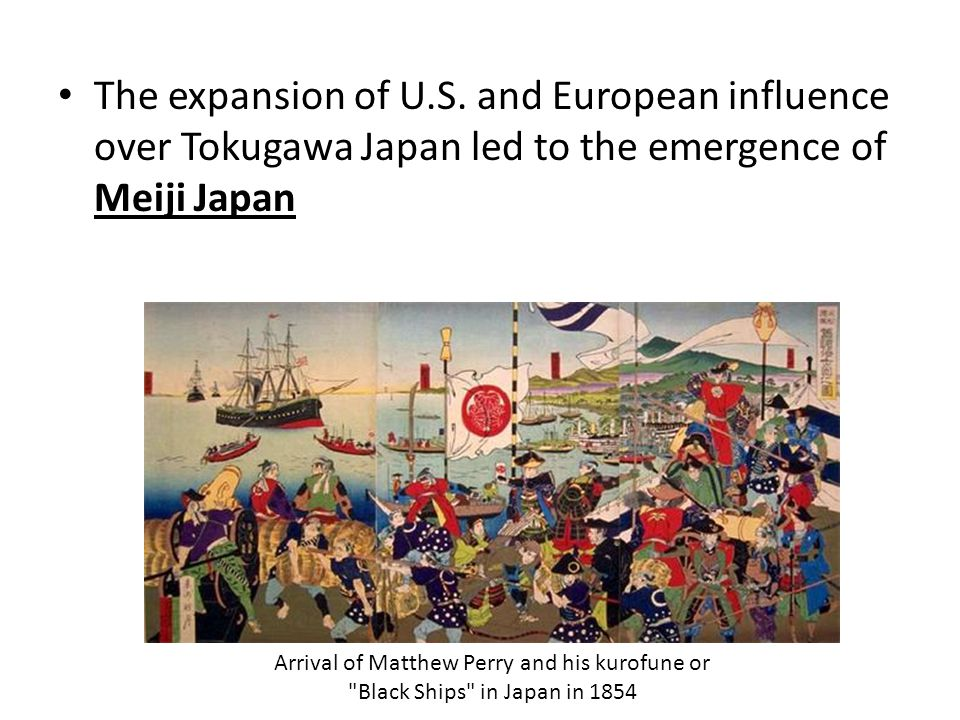 The expansion of U.S. and European influence over Tokugawa Japan led to the emergence of Meiji Japan Arrival of Matthew Perry and his kurofune or