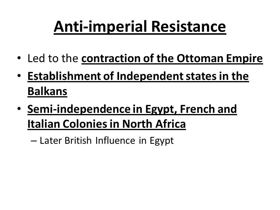 Anti-imperial Resistance Led to the contraction of the Ottoman Empire Establishment of Independent states in the Balkans Semi-independence in Egypt, F