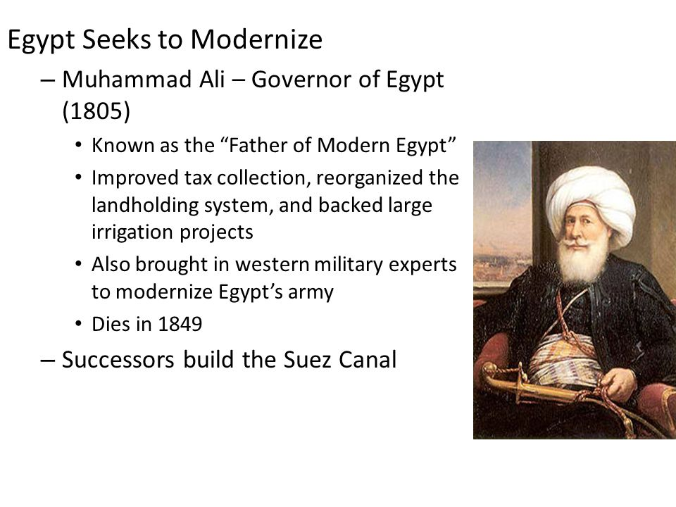 """Egypt Seeks to Modernize – Muhammad Ali – Governor of Egypt (1805) Known as the """"Father of Modern Egypt"""" Improved tax collection, reorganized the land"""