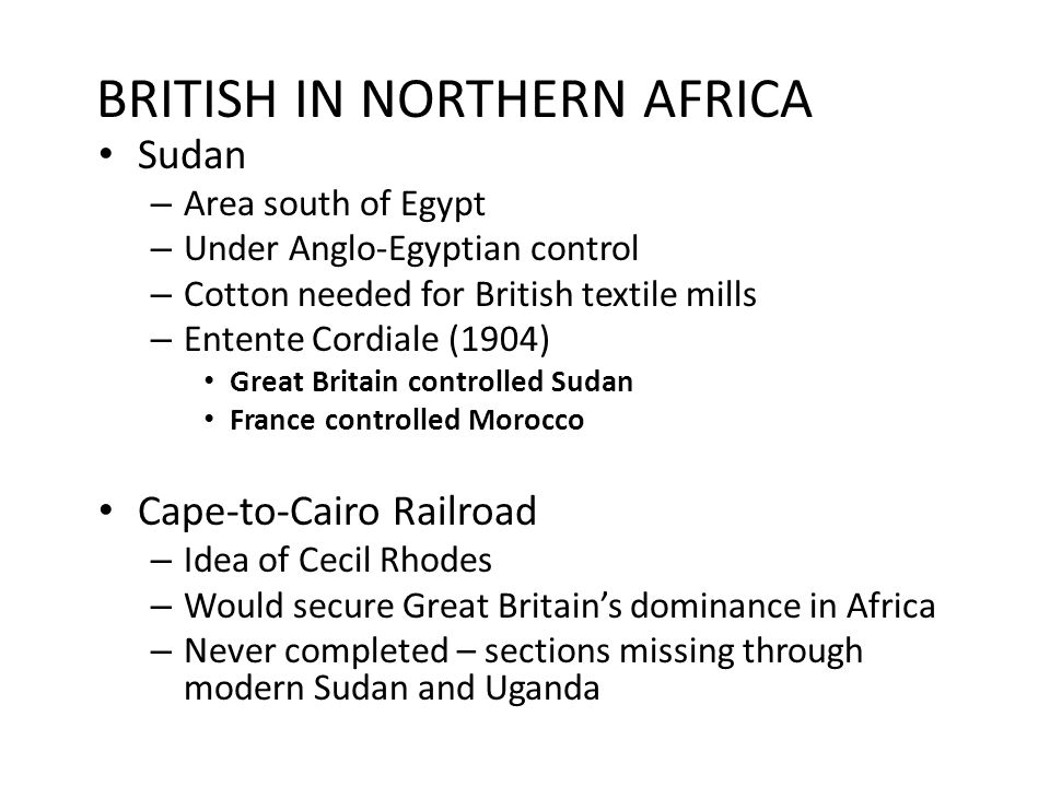 BRITISH IN NORTHERN AFRICA Sudan – Area south of Egypt – Under Anglo-Egyptian control – Cotton needed for British textile mills – Entente Cordiale (19