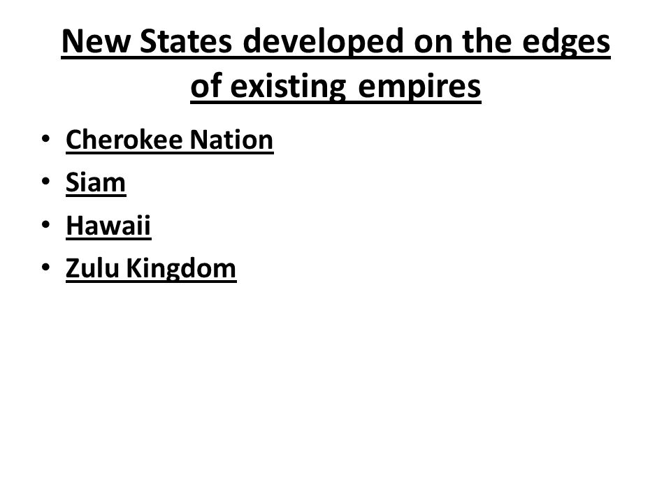 New States developed on the edges of existing empires Cherokee Nation Siam Hawaii Zulu Kingdom