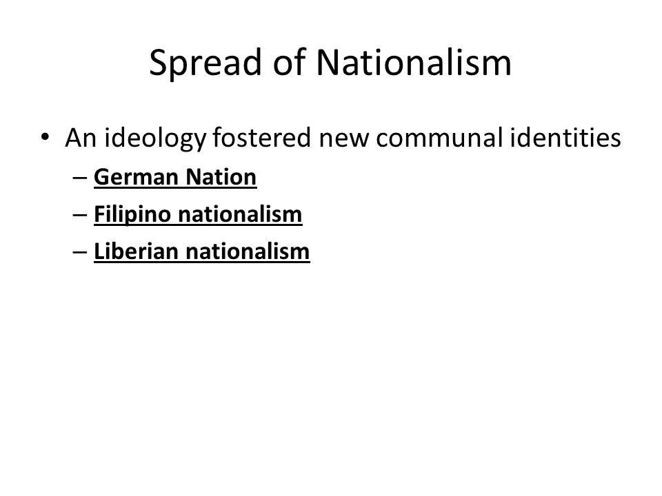Spread of Nationalism An ideology fostered new communal identities – German Nation – Filipino nationalism – Liberian nationalism
