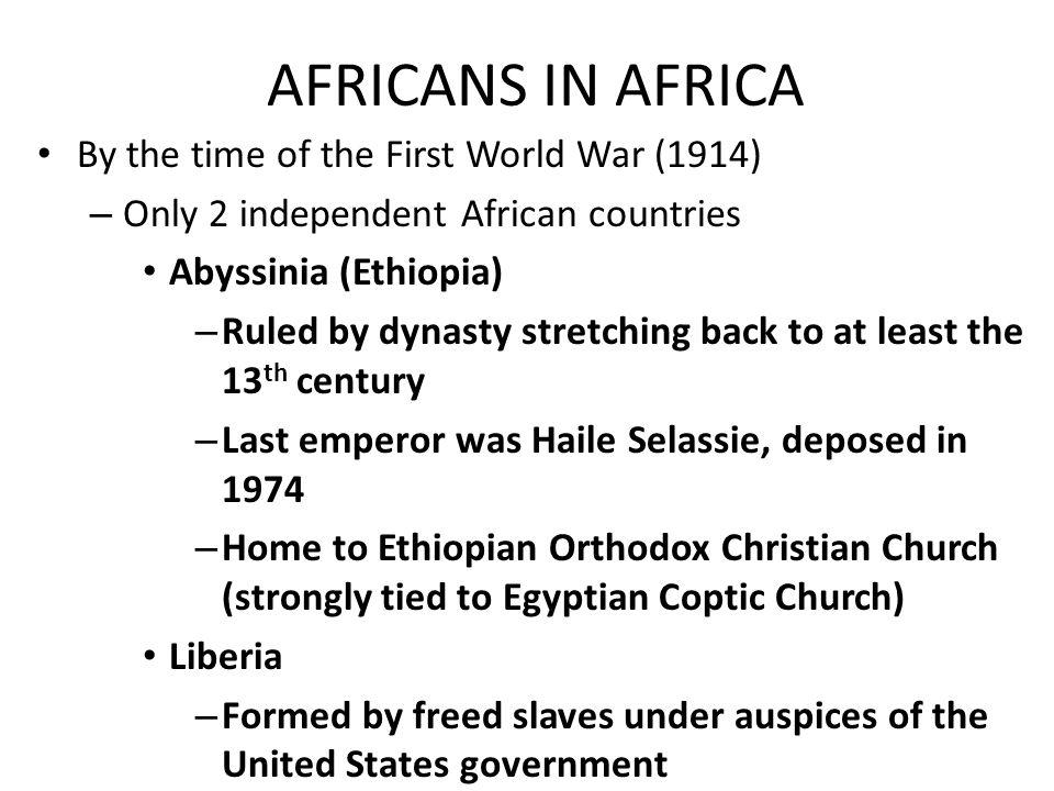 AFRICANS IN AFRICA By the time of the First World War (1914) – Only 2 independent African countries Abyssinia (Ethiopia) – Ruled by dynasty stretching
