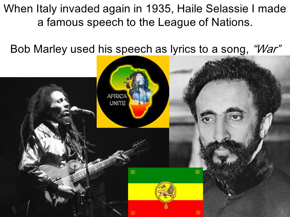 """When Italy invaded again in 1935, Haile Selassie I made a famous speech to the League of Nations. Bob Marley used his speech as lyrics to a song, """"War"""