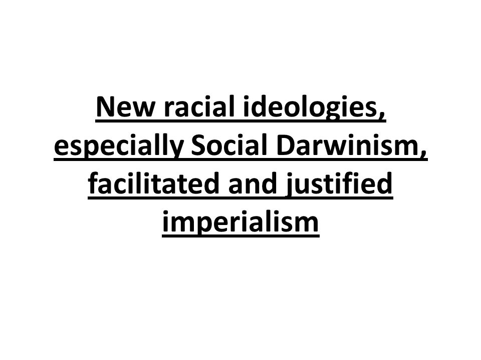 New racial ideologies, especially Social Darwinism, facilitated and justified imperialism