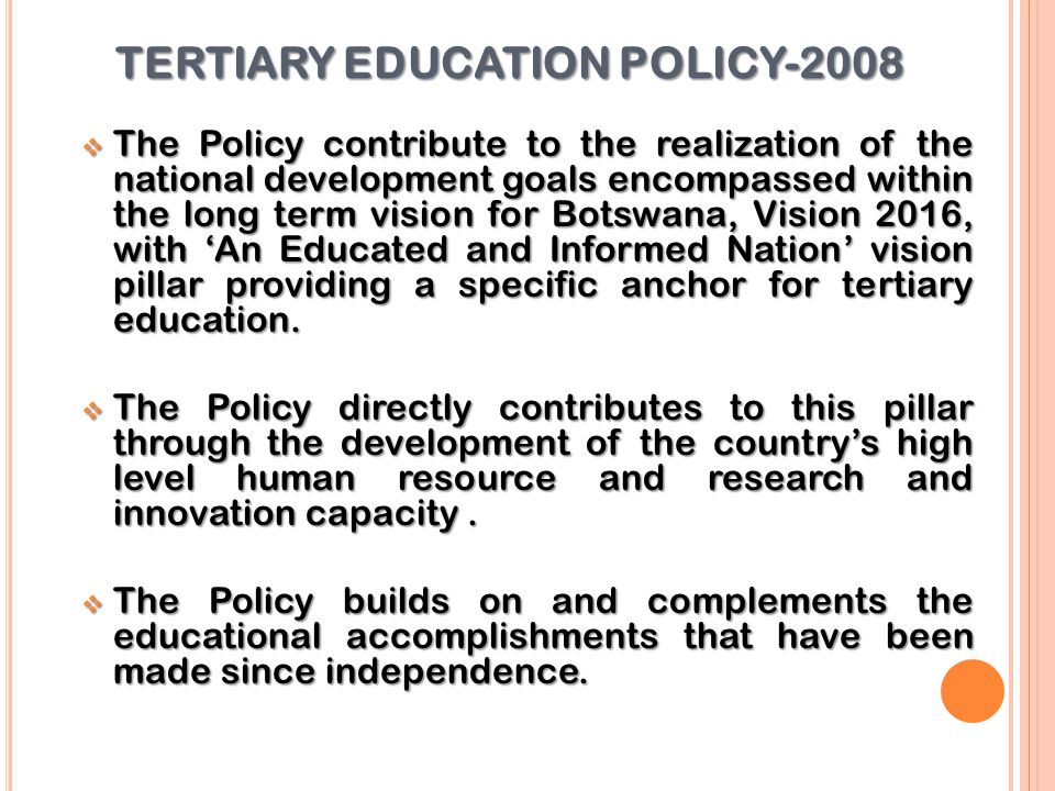 TERTIARY EDUCATION POLICY-2008  The Policy contribute to the realization of the national development goals encompassed within the long term vision for Botswana, Vision 2016, with 'An Educated and Informed Nation' vision pillar providing a specific anchor for tertiary education.