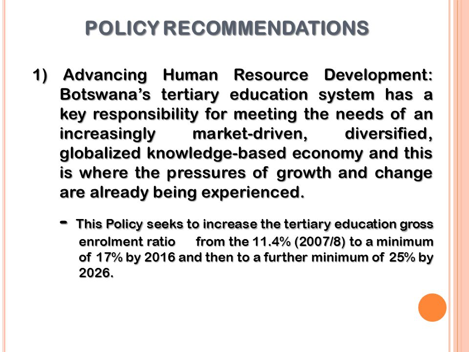 POLICY RECOMMENDATIONS 1) Advancing Human Resource Development: Botswana's tertiary education system has a key responsibility for meeting the needs of an increasingly market-driven, diversified, globalized knowledge-based economy and this is where the pressures of growth and change are already being experienced.