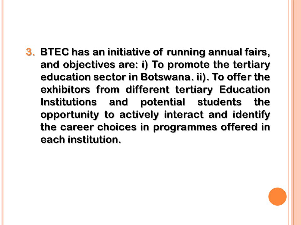 3. BTEC has an initiative of running annual fairs, and objectives are: i) To promote the tertiary education sector in Botswana. ii). To offer the exhi