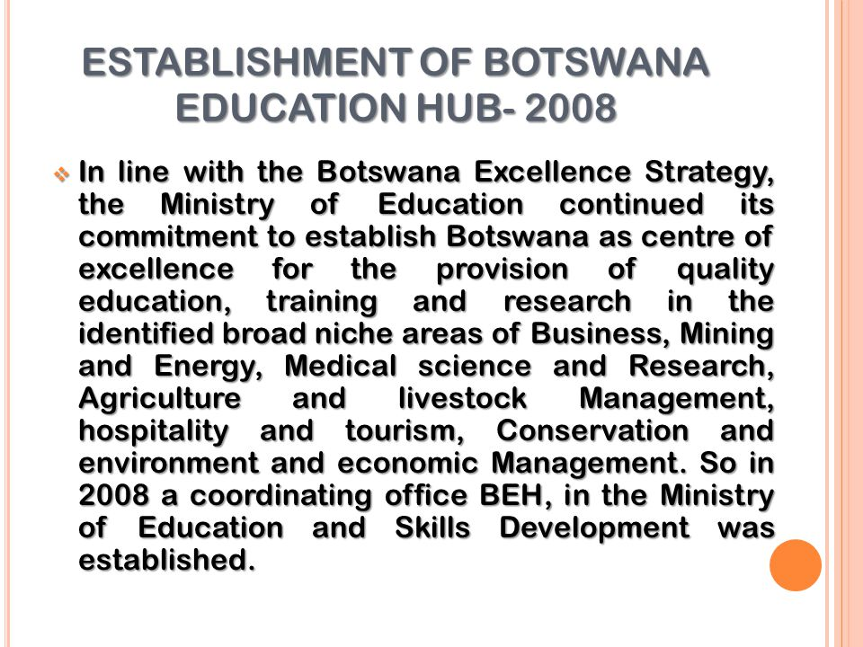 ESTABLISHMENT OF BOTSWANA EDUCATION HUB- 2008  In line with the Botswana Excellence Strategy, the Ministry of Education continued its commitment to establish Botswana as centre of excellence for the provision of quality education, training and research in the identified broad niche areas of Business, Mining and Energy, Medical science and Research, Agriculture and livestock Management, hospitality and tourism, Conservation and environment and economic Management.