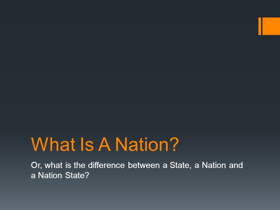 What Is A Nation? Or, what is the difference between a State, a Nation and a Nation State?