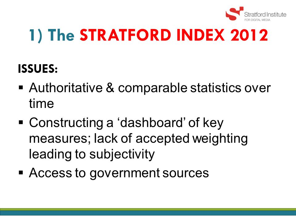 1) The STRATFORD INDEX 2012 ISSUES:  Authoritative & comparable statistics over time  Constructing a 'dashboard' of key measures; lack of accepted weighting leading to subjectivity  Access to government sources