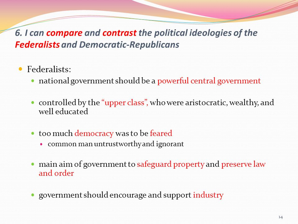 6. I can compare and contrast the political ideologies of the Federalists and Democratic-Republicans Federalists: national government should be a powe