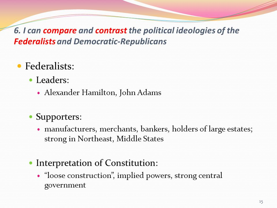 6. I can compare and contrast the political ideologies of the Federalists and Democratic-Republicans Federalists: Leaders: Alexander Hamilton, John Ad