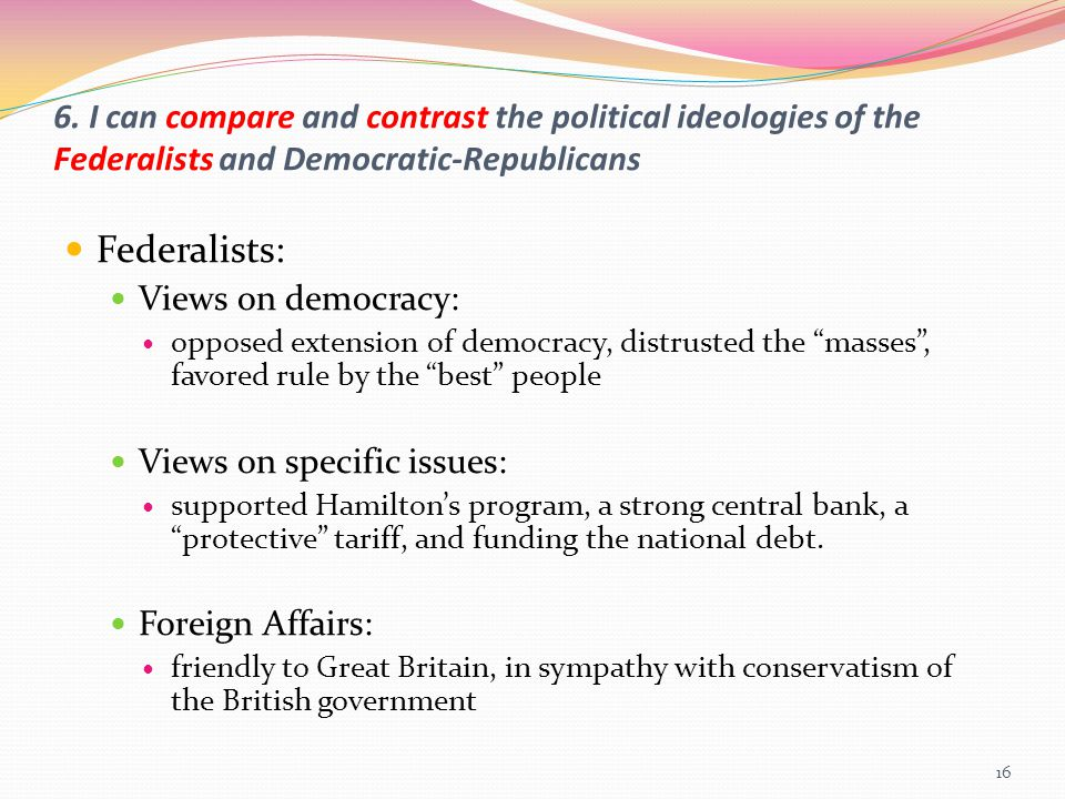 6. I can compare and contrast the political ideologies of the Federalists and Democratic-Republicans Federalists: Views on democracy: opposed extensio