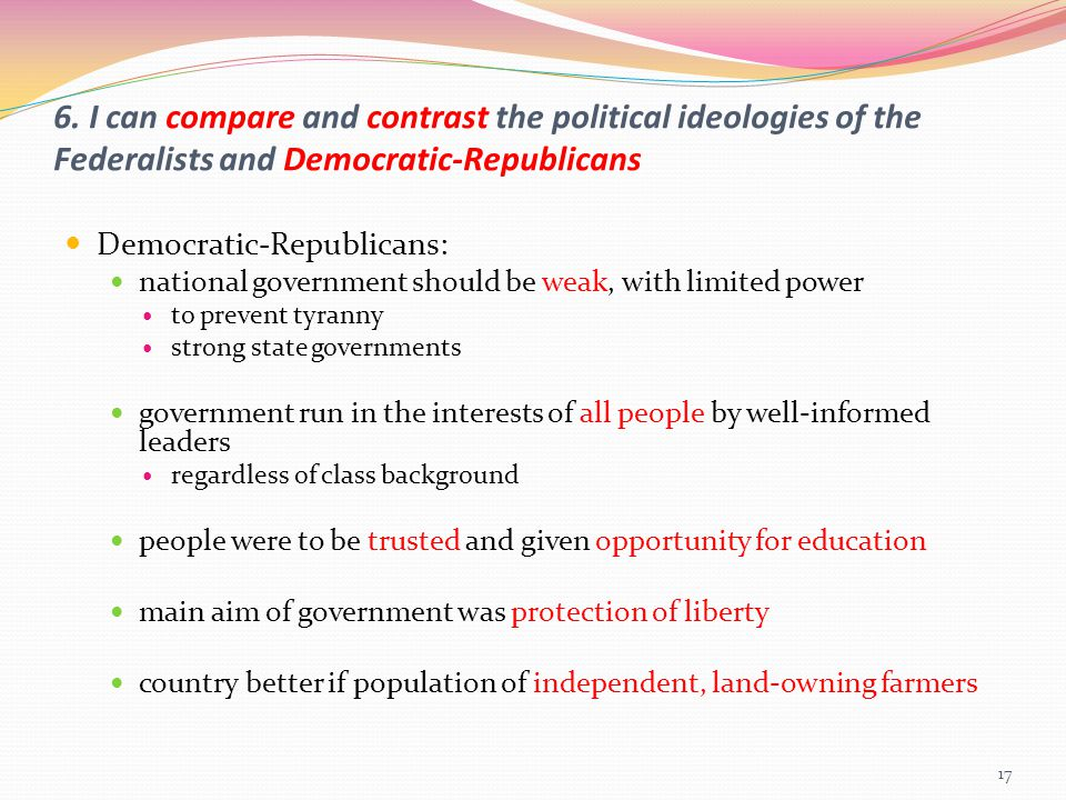 6. I can compare and contrast the political ideologies of the Federalists and Democratic-Republicans Democratic-Republicans: national government shoul