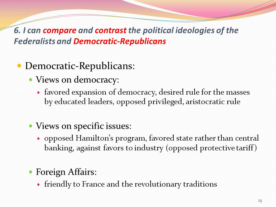 6. I can compare and contrast the political ideologies of the Federalists and Democratic-Republicans Democratic-Republicans: Views on democracy: favor