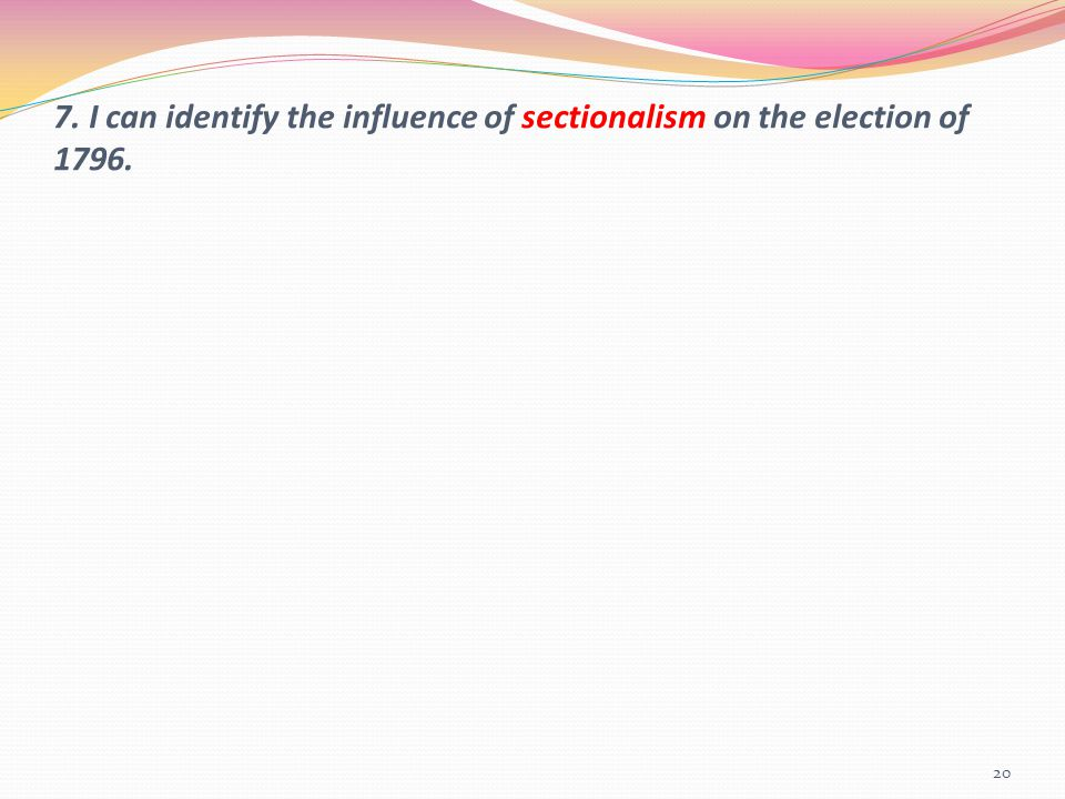 7. I can identify the influence of sectionalism on the election of 1796. 20