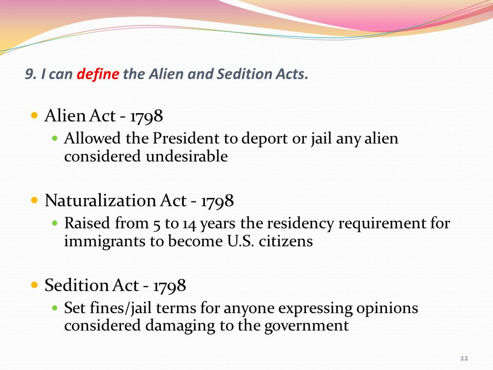 9. I can define the Alien and Sedition Acts. Alien Act - 1798 Allowed the President to deport or jail any alien considered undesirable Naturalization