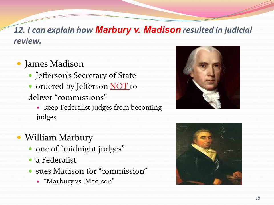 12. I can explain how Marbury v. Madison resulted in judicial review. James Madison Jefferson's Secretary of State ordered by Jefferson NOT to deliver