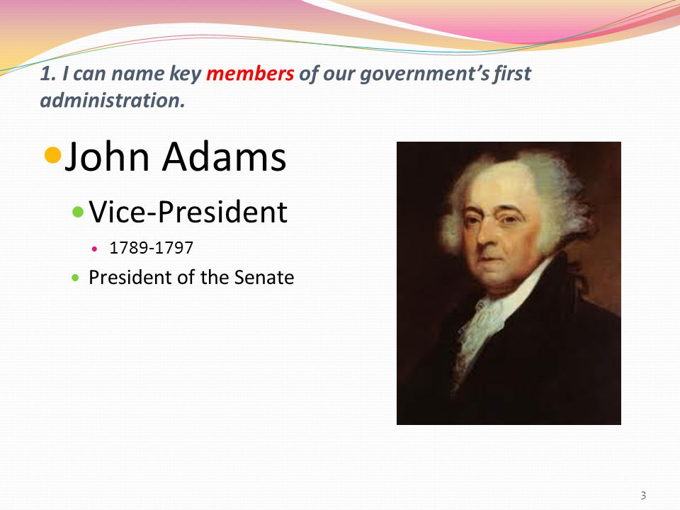 1. I can name key members of our government's first administration. John Adams Vice-President 1789-1797 President of the Senate 3