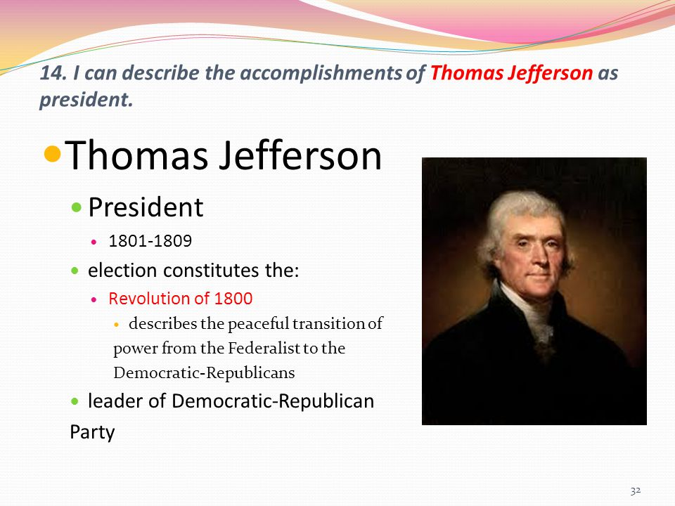 14. I can describe the accomplishments of Thomas Jefferson as president. Thomas Jefferson President 1801-1809 election constitutes the: Revolution of