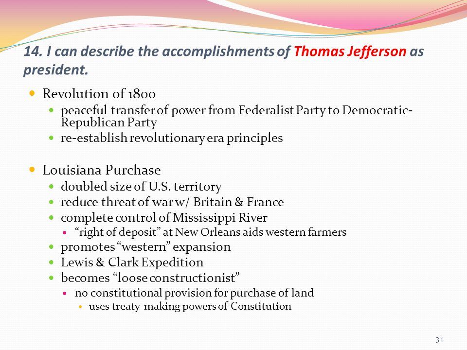 14. I can describe the accomplishments of Thomas Jefferson as president. Revolution of 1800 peaceful transfer of power from Federalist Party to Democr
