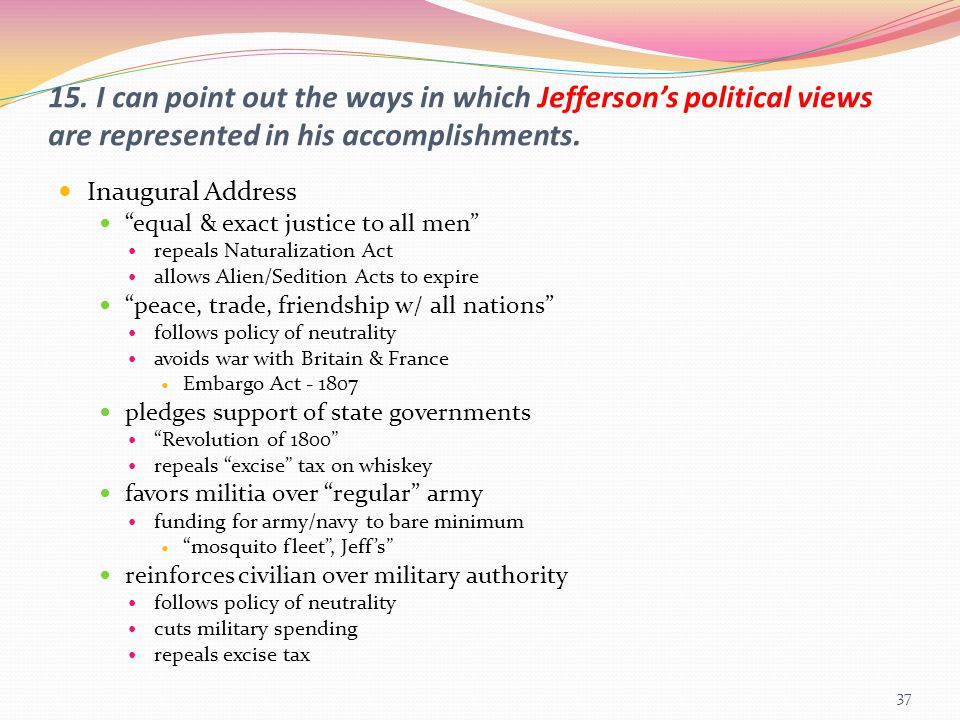 """15. I can point out the ways in which Jefferson's political views are represented in his accomplishments. Inaugural Address """"equal & exact justice to"""
