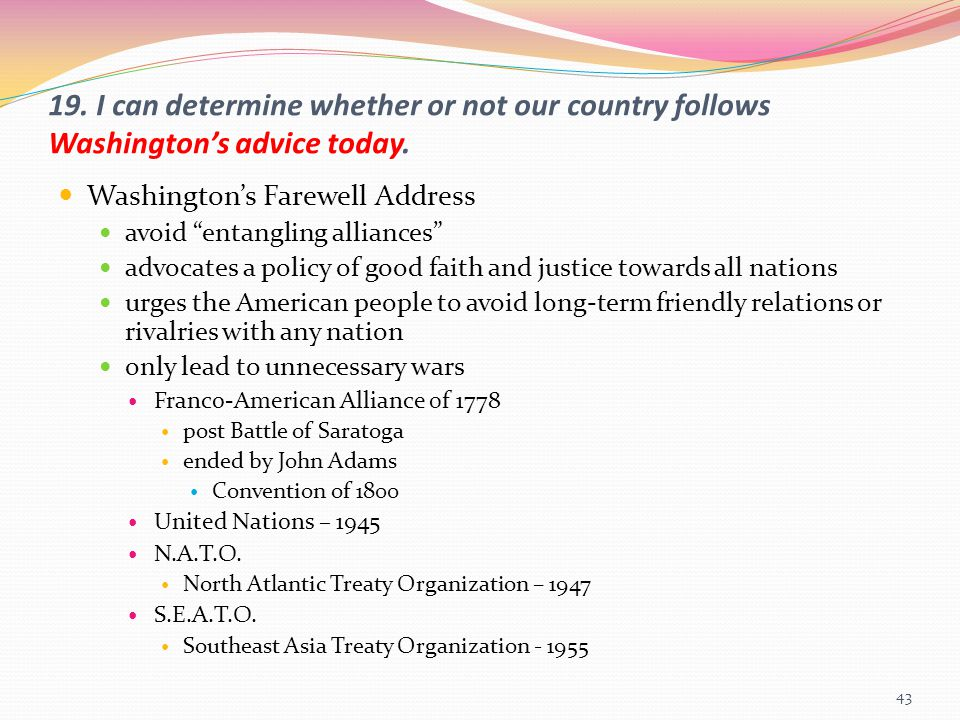 """19. I can determine whether or not our country follows Washington's advice today. Washington's Farewell Address avoid """"entangling alliances"""" advocates"""