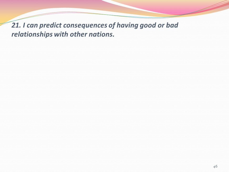 21. I can predict consequences of having good or bad relationships with other nations. 46