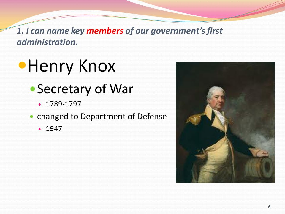 1. I can name key members of our government's first administration. Henry Knox Secretary of War 1789-1797 changed to Department of Defense 1947 6