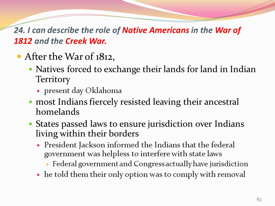 24. I can describe the role of Native Americans in the War of 1812 and the Creek War. After the War of 1812, Natives forced to exchange their lands fo