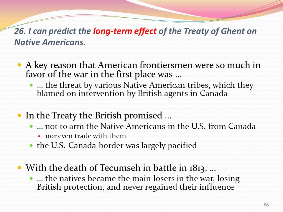 26. I can predict the long-term effect of the Treaty of Ghent on Native Americans. A key reason that American frontiersmen were so much in favor of th