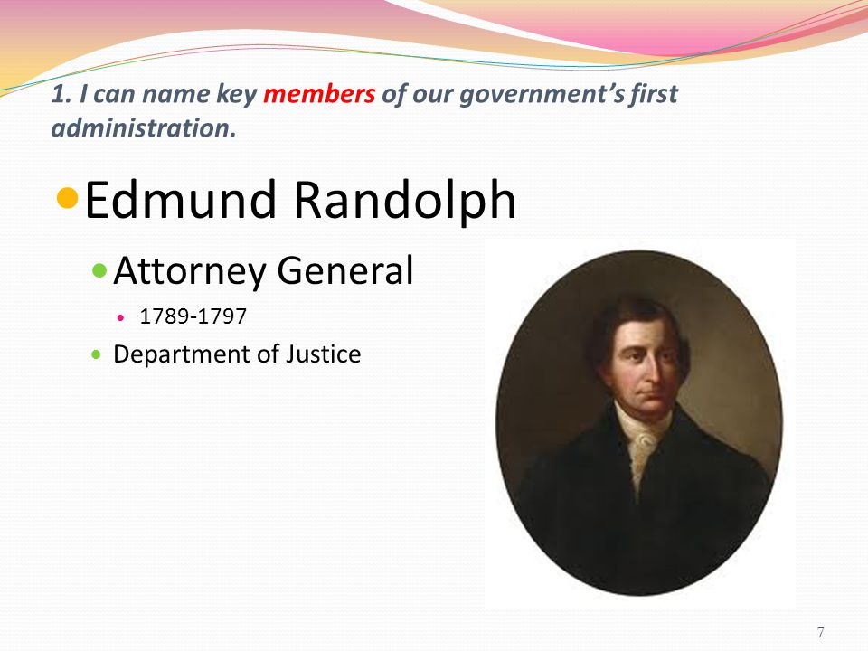 1. I can name key members of our government's first administration. Edmund Randolph Attorney General 1789-1797 Department of Justice 7