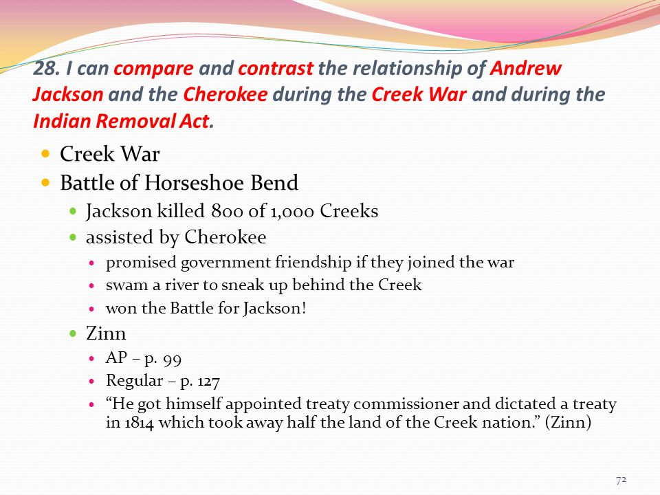 28. I can compare and contrast the relationship of Andrew Jackson and the Cherokee during the Creek War and during the Indian Removal Act. Creek War B