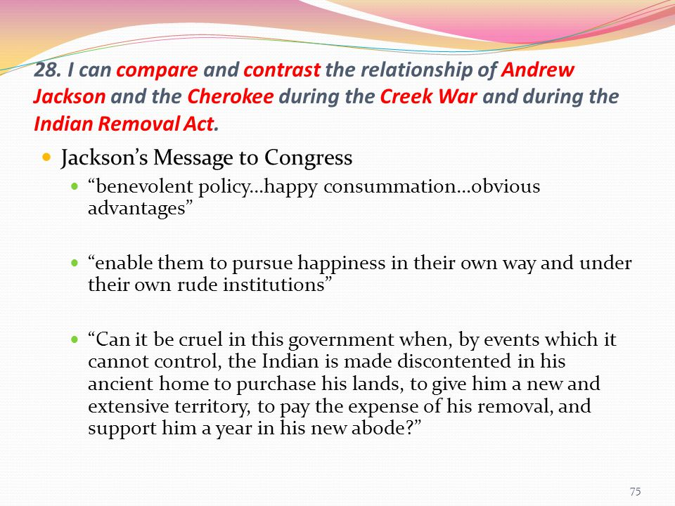 28. I can compare and contrast the relationship of Andrew Jackson and the Cherokee during the Creek War and during the Indian Removal Act. Jackson's M