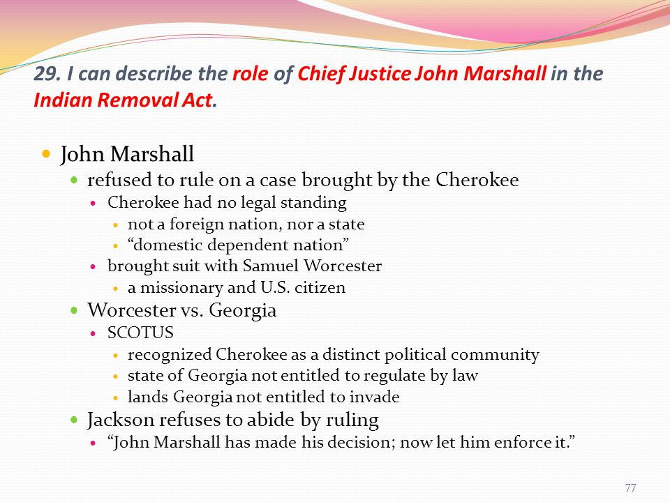 29. I can describe the role of Chief Justice John Marshall in the Indian Removal Act. John Marshall refused to rule on a case brought by the Cherokee