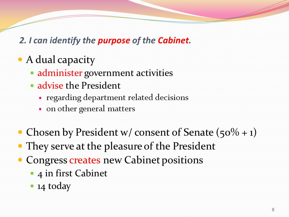2. I can identify the purpose of the Cabinet. A dual capacity administer government activities advise the President regarding department related decis