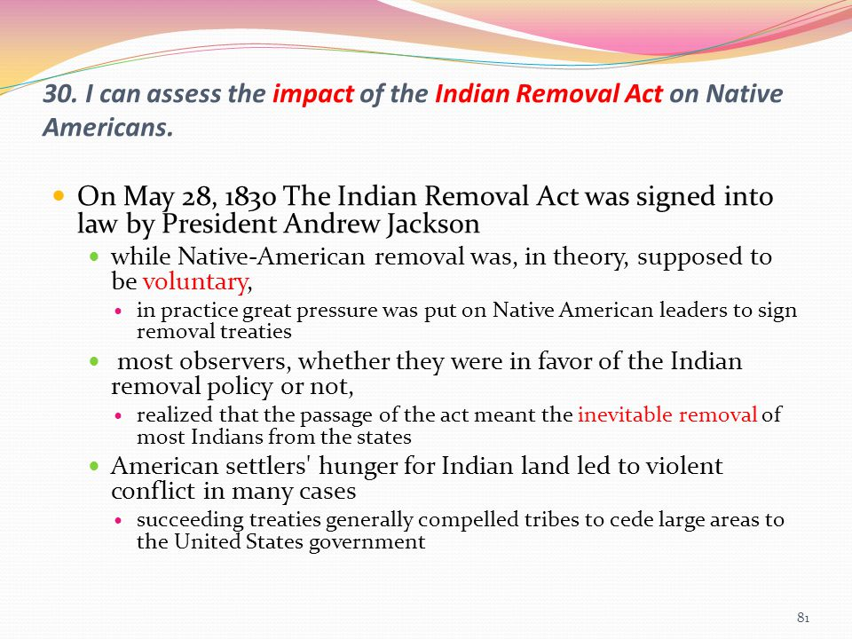 30. I can assess the impact of the Indian Removal Act on Native Americans. On May 28, 1830 The Indian Removal Act was signed into law by President And