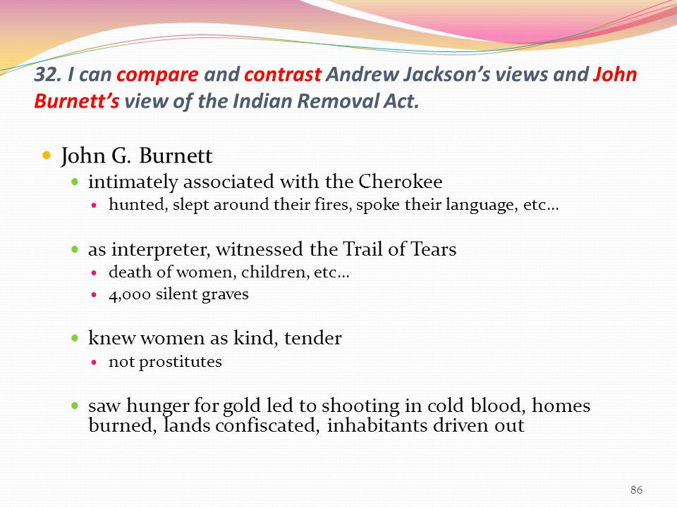 32. I can compare and contrast Andrew Jackson's views and John Burnett's view of the Indian Removal Act. John G. Burnett intimately associated with th