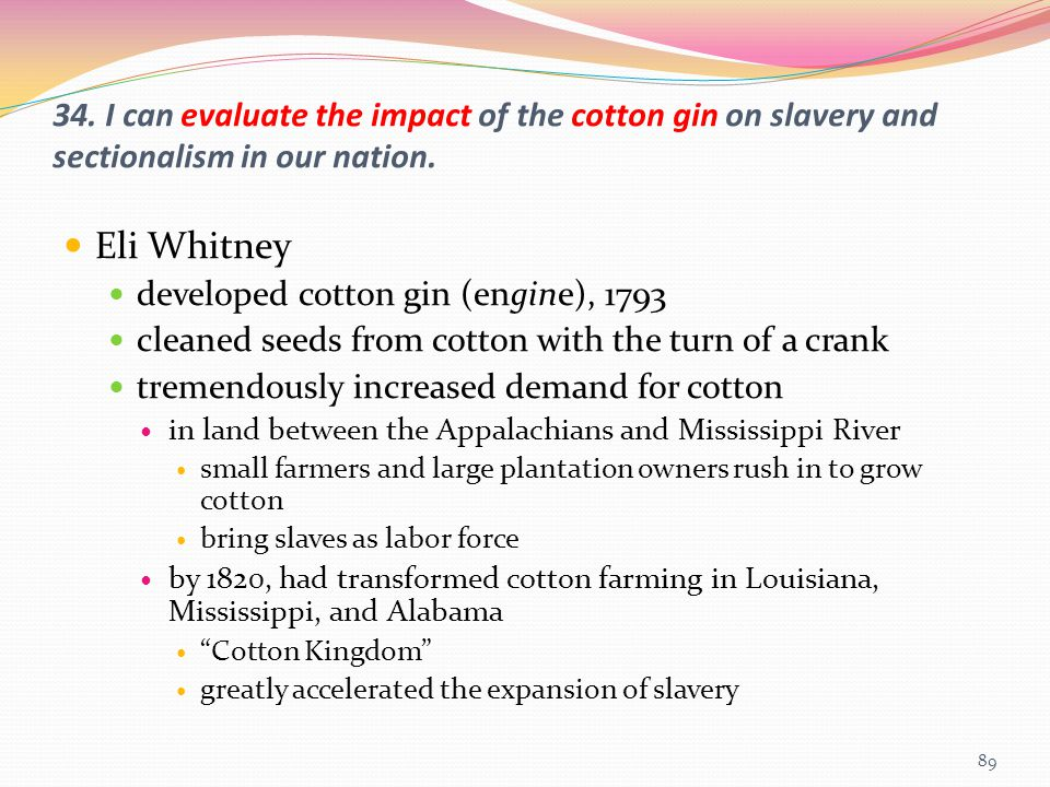 34. I can evaluate the impact of the cotton gin on slavery and sectionalism in our nation. Eli Whitney developed cotton gin (engine), 1793 cleaned see