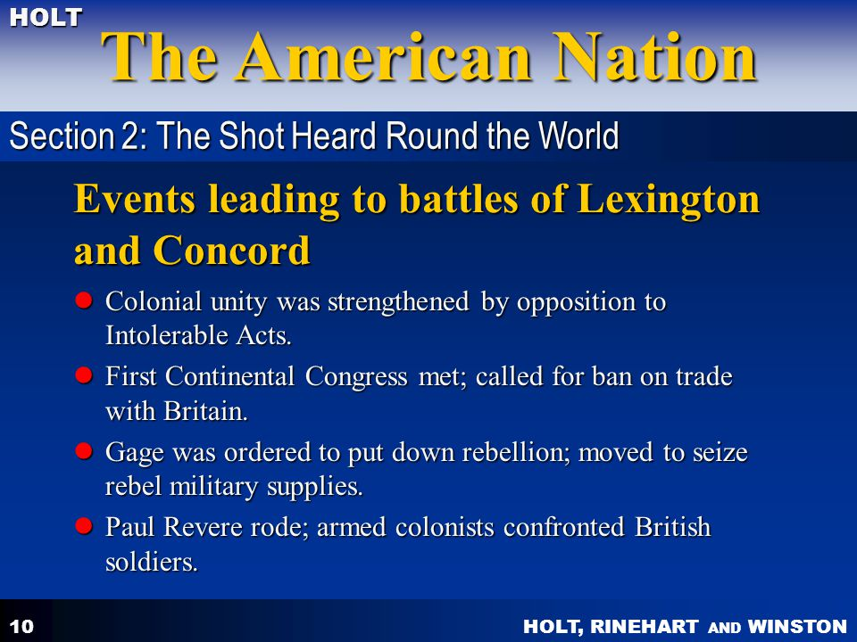 HOLT, RINEHART AND WINSTON The American Nation HOLT 10 Events leading to battles of Lexington and Concord Colonial unity was strengthened by opposition to Intolerable Acts.