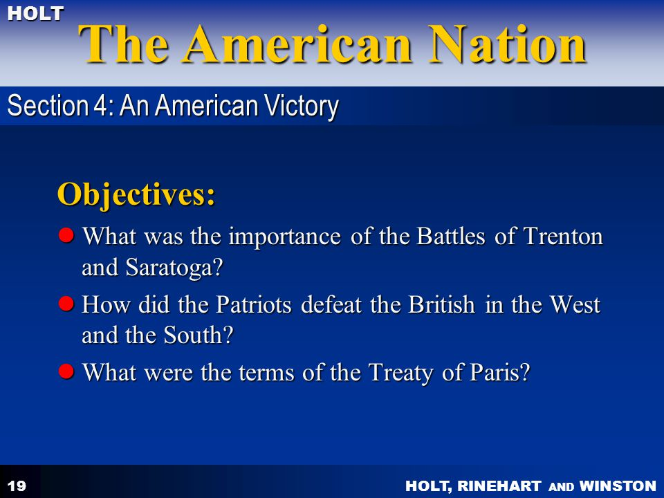HOLT, RINEHART AND WINSTON The American Nation HOLT 19 Objectives: What was the importance of the Battles of Trenton and Saratoga? What was the import