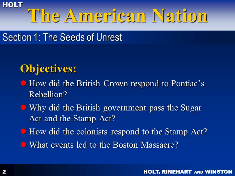 HOLT, RINEHART AND WINSTON The American Nation HOLT 2 Objectives: How did the British Crown respond to Pontiac's Rebellion.