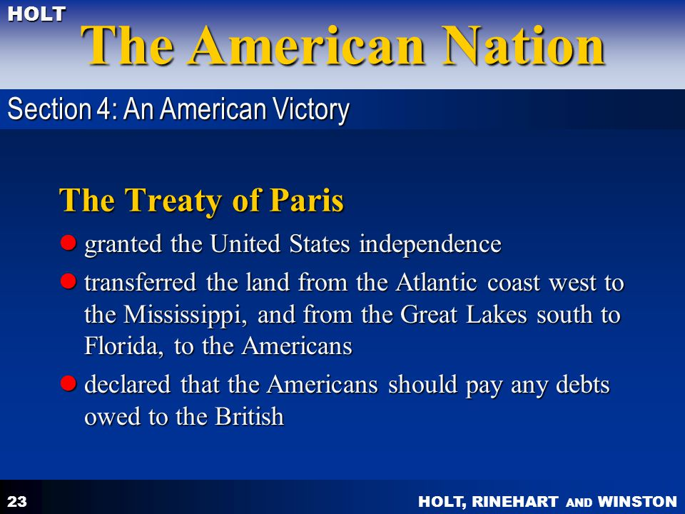 HOLT, RINEHART AND WINSTON The American Nation HOLT 23 The Treaty of Paris granted the United States independence granted the United States independen