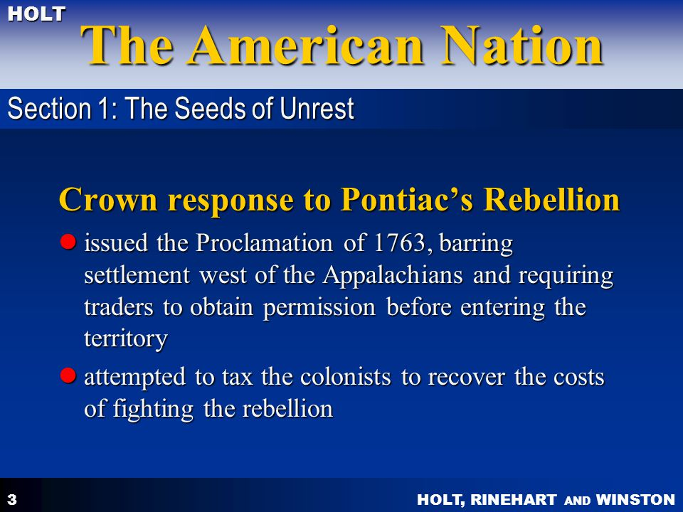HOLT, RINEHART AND WINSTON The American Nation HOLT 3 Crown response to Pontiac's Rebellion issued the Proclamation of 1763, barring settlement west of the Appalachians and requiring traders to obtain permission before entering the territory issued the Proclamation of 1763, barring settlement west of the Appalachians and requiring traders to obtain permission before entering the territory attempted to tax the colonists to recover the costs of fighting the rebellion attempted to tax the colonists to recover the costs of fighting the rebellion Section 1: The Seeds of Unrest