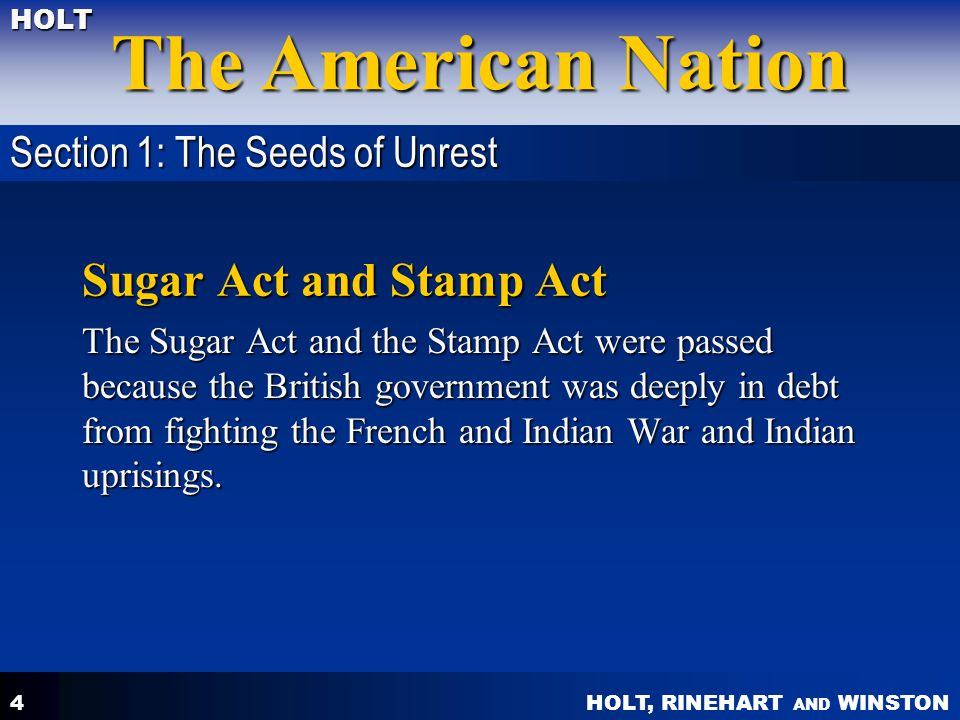 HOLT, RINEHART AND WINSTON The American Nation HOLT 4 Sugar Act and Stamp Act The Sugar Act and the Stamp Act were passed because the British governme