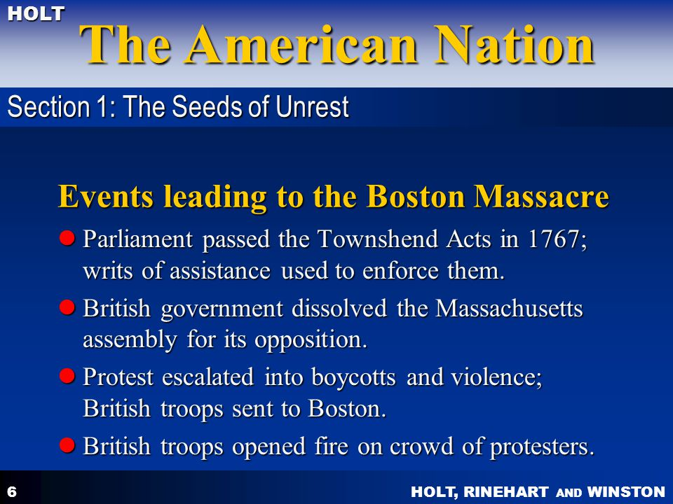 HOLT, RINEHART AND WINSTON The American Nation HOLT 6 Events leading to the Boston Massacre Parliament passed the Townshend Acts in 1767; writs of assistance used to enforce them.