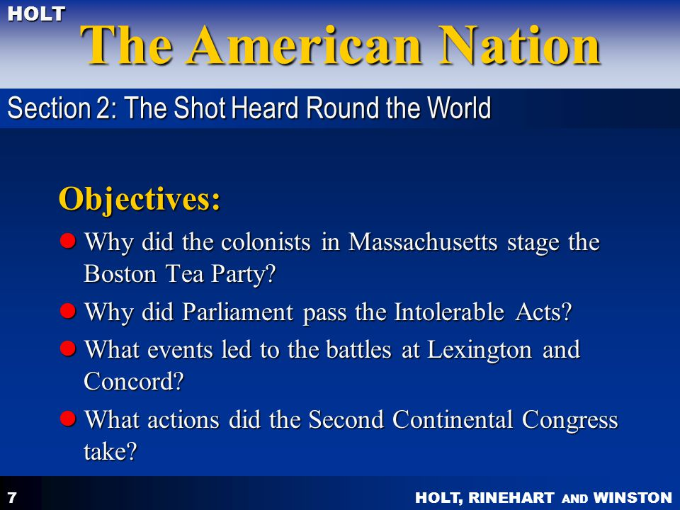 HOLT, RINEHART AND WINSTON The American Nation HOLT 7 Objectives: Why did the colonists in Massachusetts stage the Boston Tea Party.