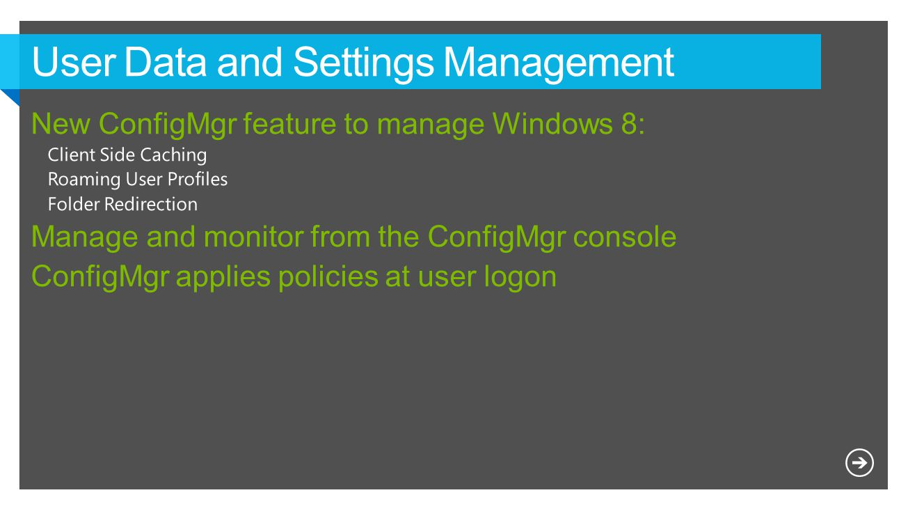New feature Simple configuration User data and profiles configuration items introduced with CM12 SP1 Folder redirection, offline files and roaming profiles for Windows 8 clients Compliance settings enabled in client properties No need to add standard configuration items to a baseline Single user data and profiles configuration item Deployed only to user collections Easy deployment